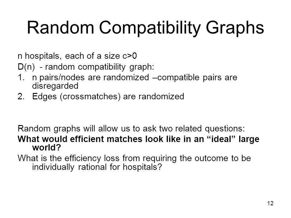 Random Compatibility Graphs n hospitals, each of a size c>0 D(n) - random compatibility graph: 1.n pairs/nodes are randomized –compatible pairs are disregarded 2.Edges (crossmatches) are randomized Random graphs will allow us to ask two related questions: What would efficient matches look like in an ideal large world.