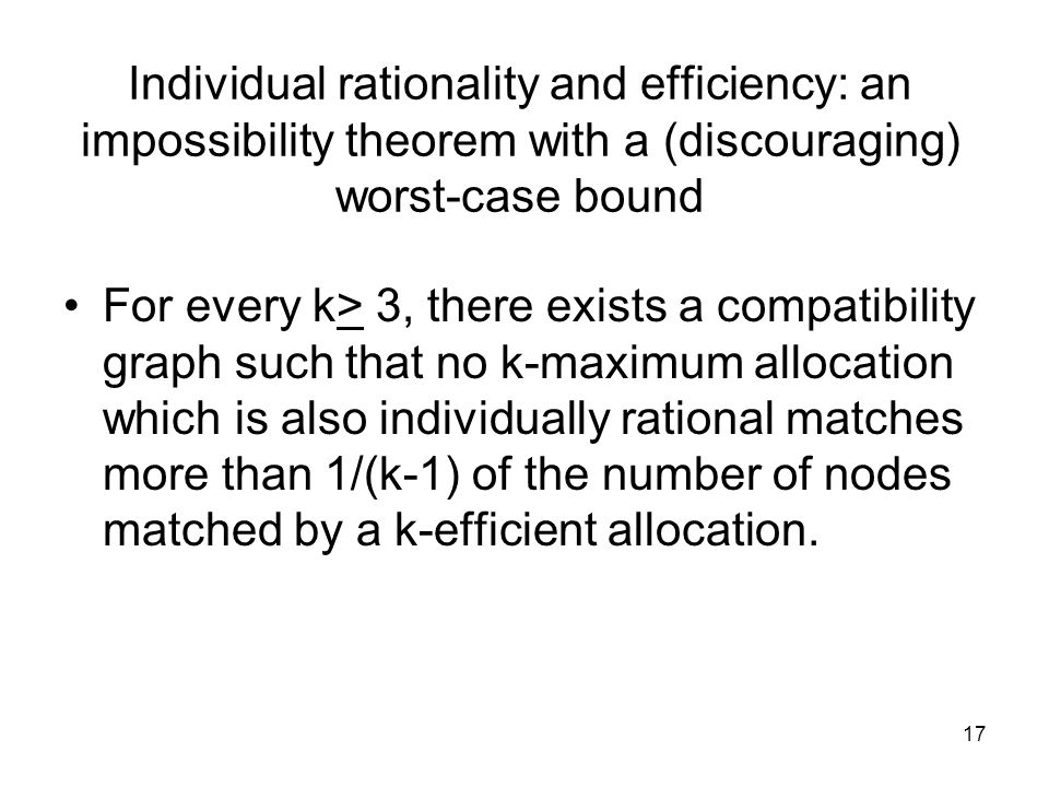 Individual rationality and efficiency: an impossibility theorem with a (discouraging) worst-case bound For every k> 3, there exists a compatibility graph such that no k-maximum allocation which is also individually rational matches more than 1/(k-1) of the number of nodes matched by a k-efficient allocation.