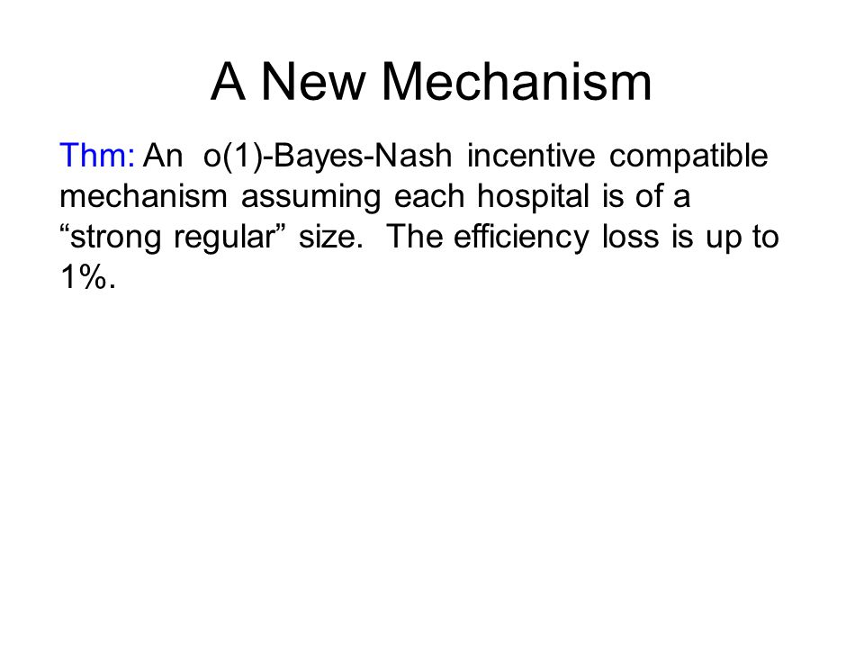 """A New Mechanism Thm: An o(1)-Bayes-Nash incentive compatible mechanism assuming each hospital is of a """"strong regular"""" size. The efficiency loss is up"""