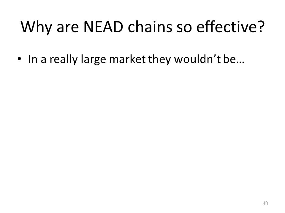 Why are NEAD chains so effective In a really large market they wouldn't be… 40