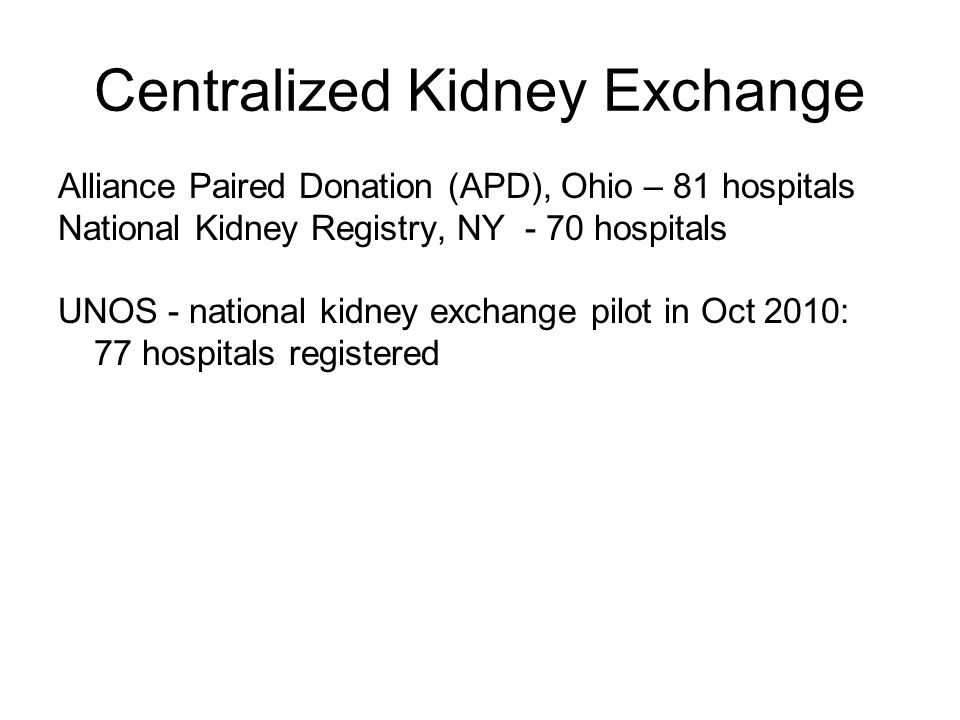 Centralized Kidney Exchange Alliance Paired Donation (APD), Ohio – 81 hospitals National Kidney Registry, NY - 70 hospitals UNOS - national kidney exchange pilot in Oct 2010: 77 hospitals registered