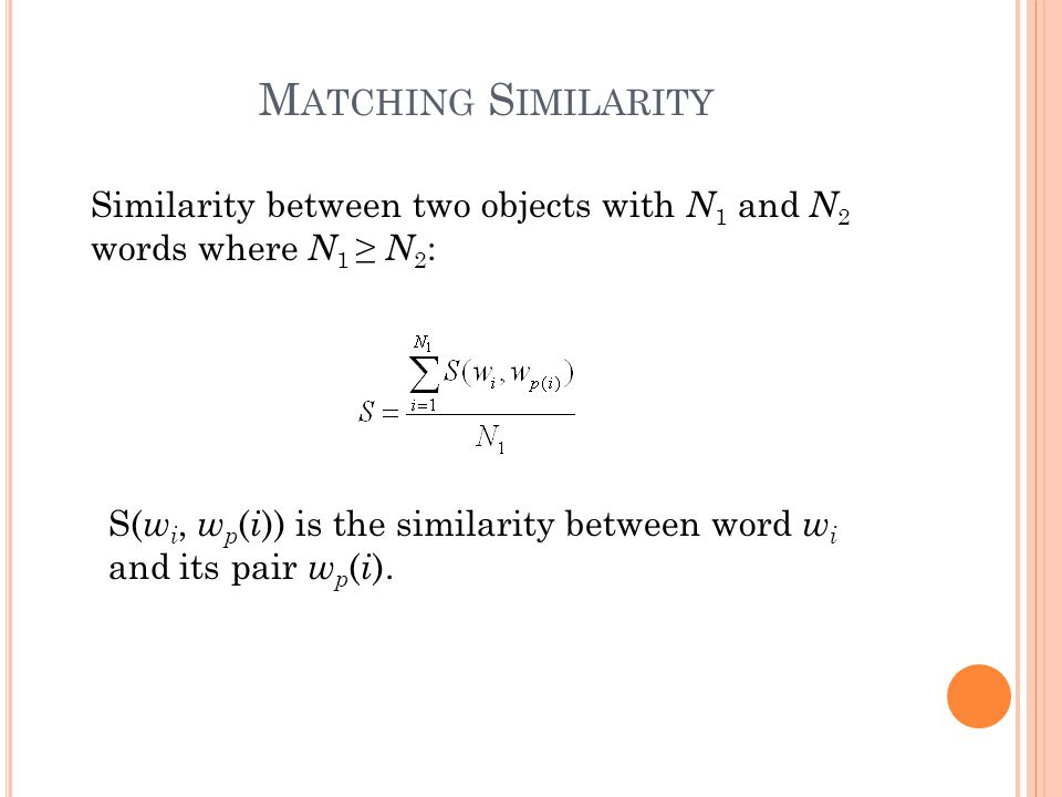 M ATCHING S IMILARITY Similarity between two objects with N 1 and N 2 words where N 1 ≥ N 2 : S( w i, w p ( i )) is the similarity between word w i an