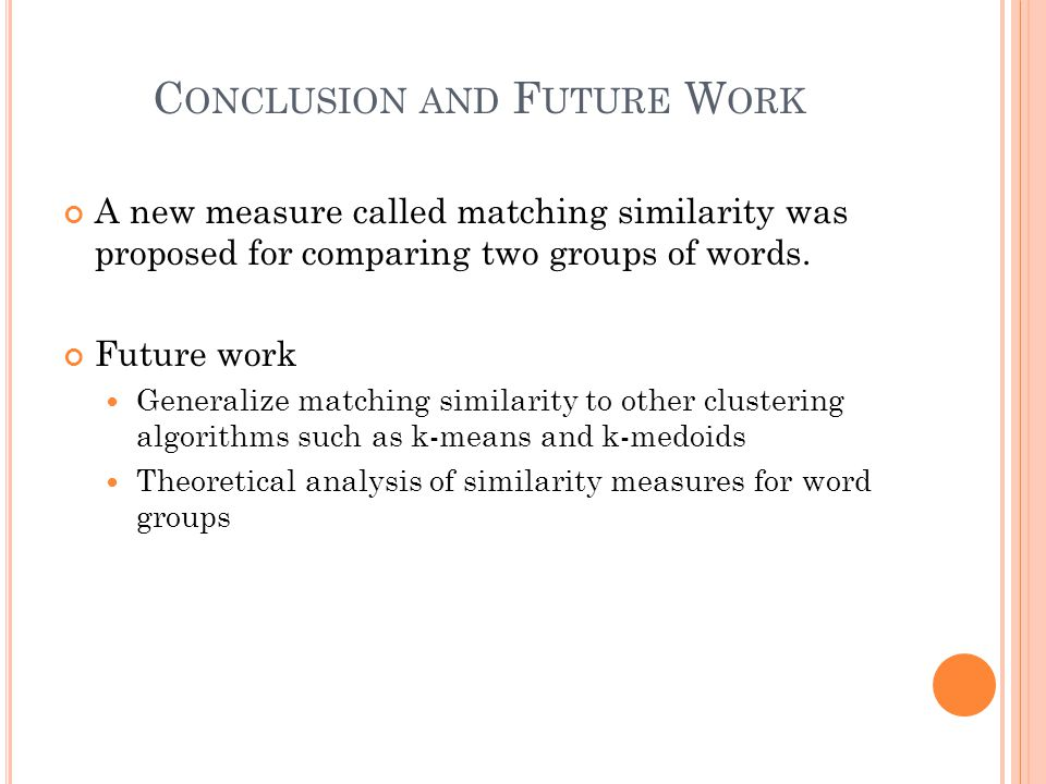 C ONCLUSION AND F UTURE W ORK A new measure called matching similarity was proposed for comparing two groups of words. Future work Generalize matching