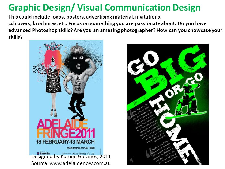 Graphic Design/ Visual Communication Design This could include logos, posters, advertising material, invitations, cd covers, brochures, etc.