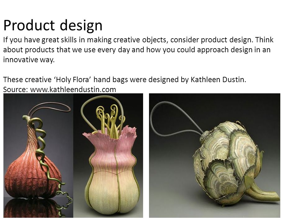Product design If you have great skills in making creative objects, consider product design.