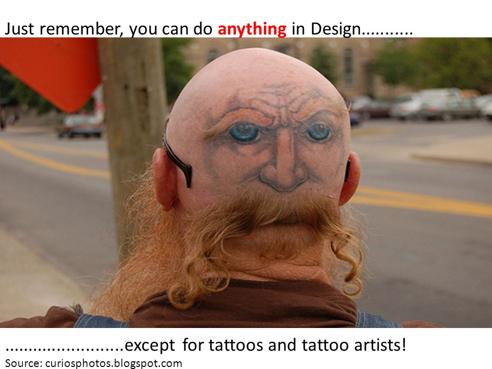 Just remember, you can do anything in Design....................................except for tattoos and tattoo artists.