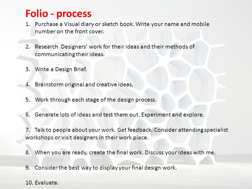Folio - process 1.Purchase a Visual diary or sketch book. Write your name and mobile number on the front cover. 2.Research Designers' work for their i