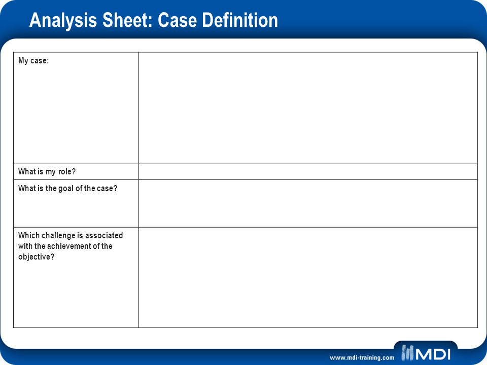 Analysis Sheet: Case Definition My case: What is my role? What is the goal of the case? Which challenge is associated with the achievement of the obje