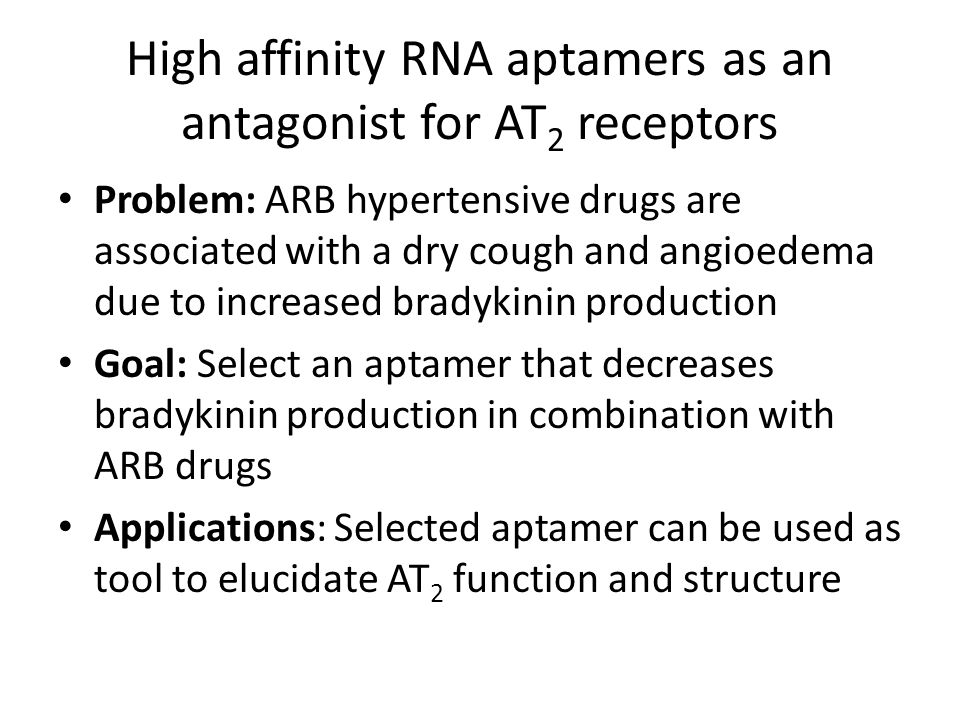 High affinity RNA aptamers as an antagonist for AT 2 receptors Problem: ARB hypertensive drugs are associated with a dry cough and angioedema due to i