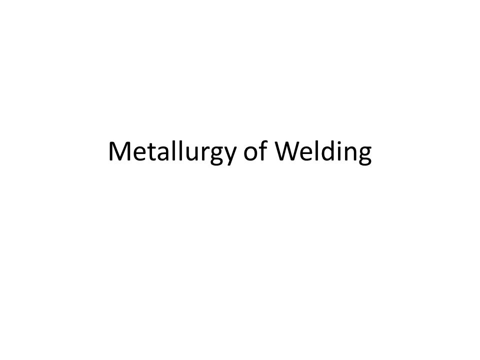 Welding Metallurgy Study of Welding Metallurgy is important because the overall-mechanical properties of a weldments are determined by the properties of individual microstructure present in the weld deposit and the weld heat affected zone.