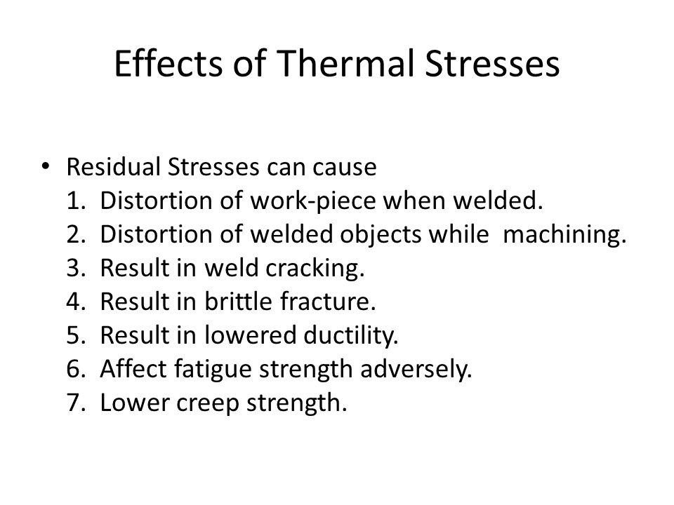 Effects of Thermal Stresses Residual Stresses can cause 1. Distortion of work-piece when welded. 2. Distortion of welded objects while machining. 3. R