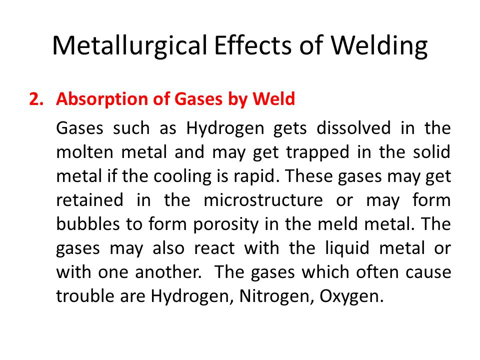 Metallurgical Effects of Welding 2.Absorption of Gases by Weld Gases such as Hydrogen gets dissolved in the molten metal and may get trapped in the so