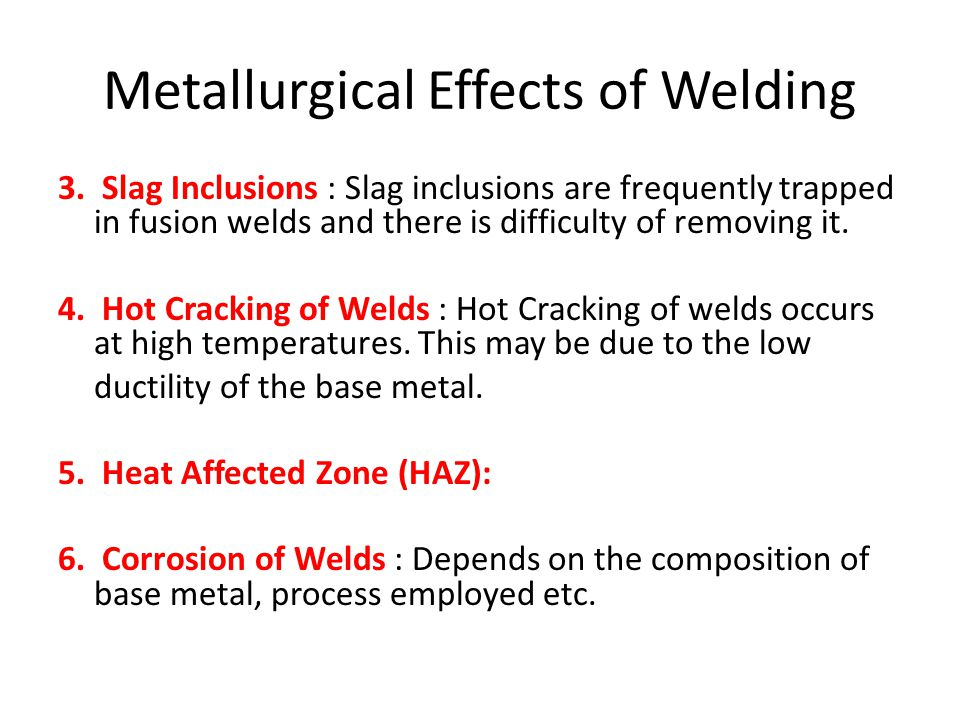 Metallurgical Effects of Welding 3. Slag Inclusions : Slag inclusions are frequently trapped in fusion welds and there is difficulty of removing it. 4