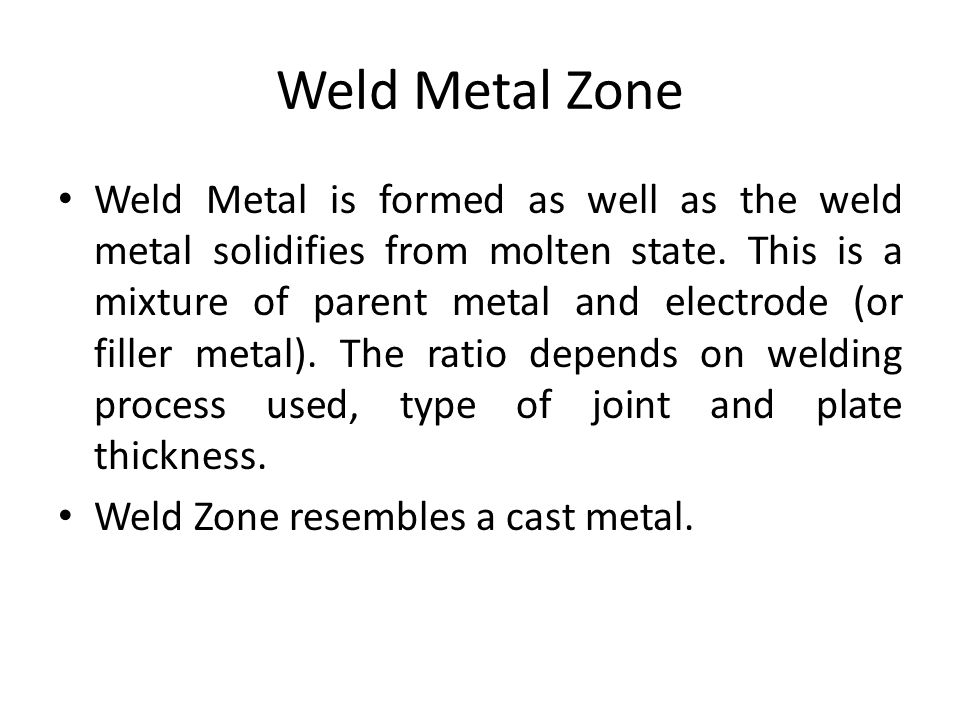 Weld Metal Zone Weld Metal is formed as well as the weld metal solidifies from molten state. This is a mixture of parent metal and electrode (or fille
