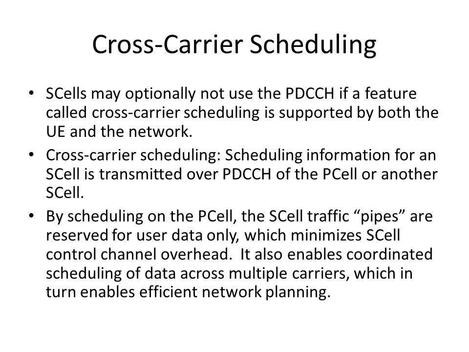 Cross-Carrier Scheduling SCells may optionally not use the PDCCH if a feature called cross-carrier scheduling is supported by both the UE and the netw