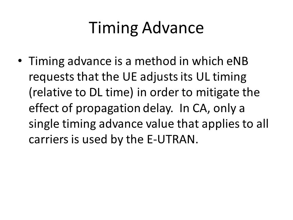Timing Advance Timing advance is a method in which eNB requests that the UE adjusts its UL timing (relative to DL time) in order to mitigate the effec