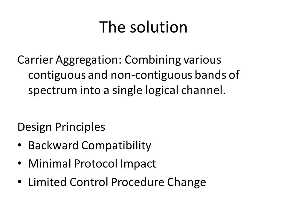 The solution Carrier Aggregation: Combining various contiguous and non-contiguous bands of spectrum into a single logical channel. Design Principles B
