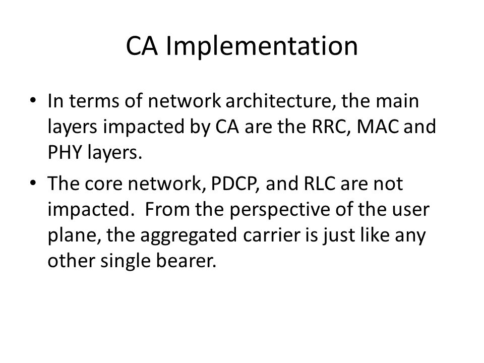 Impact of CA on the RRC layer Important changes to RRC include: UE capability transfer procedure Measurement events RRC connection reconfiguration Handover and RRC connection reestablishment procedures