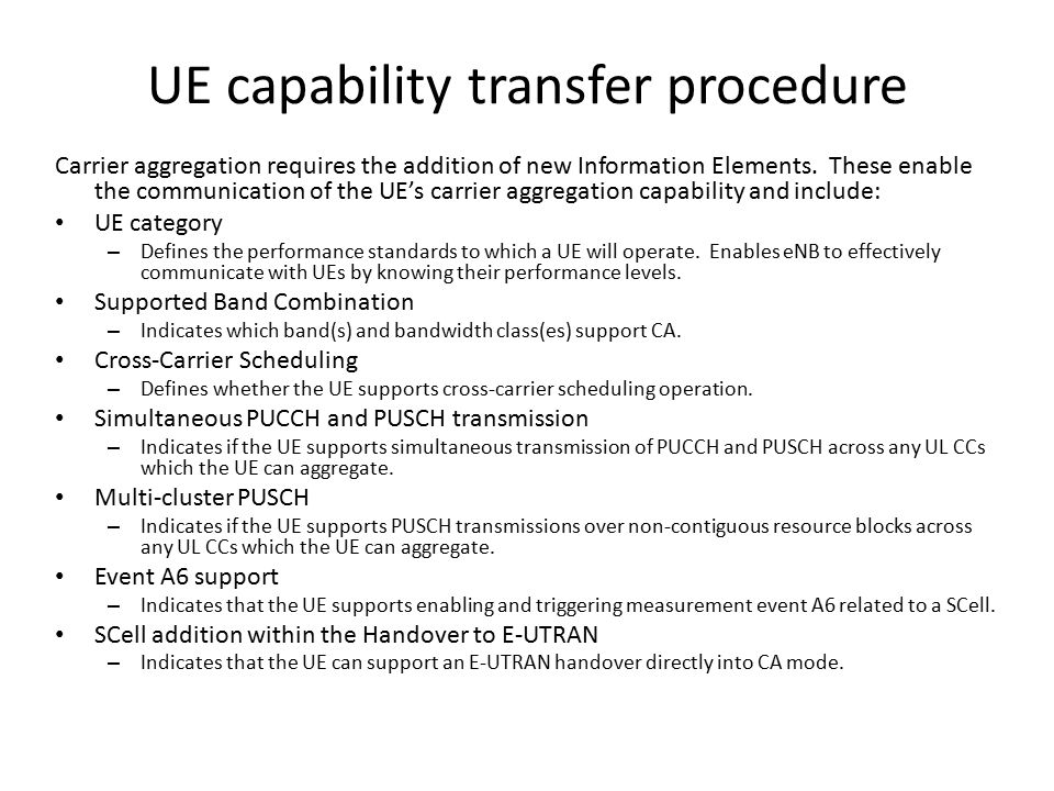 UE capability transfer procedure Carrier aggregation requires the addition of new Information Elements. These enable the communication of the UE's car