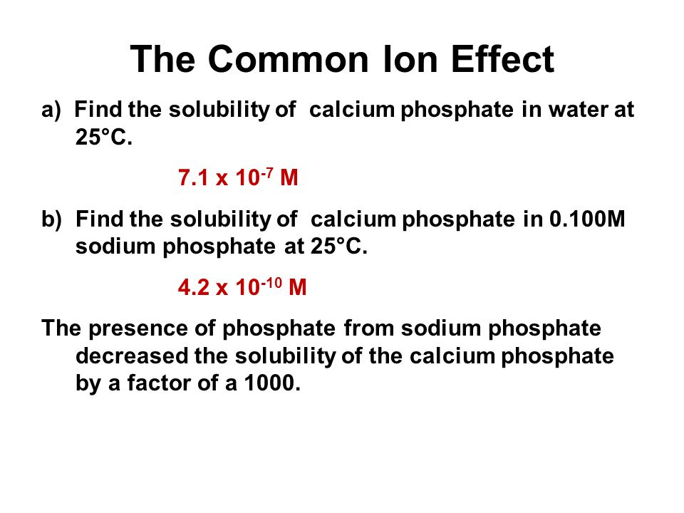 The Common Ion Effect a) Find the solubility of calcium phosphate in water at 25°C. 7.1 x 10 -7 M b) Find the solubility of calcium phosphate in 0.100