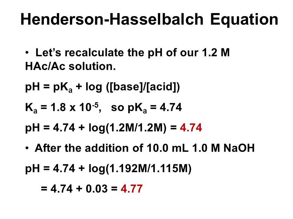 Let's recalculate the pH of our 1.2 M HAc/Ac solution. pH = pK a + log ([base]/[acid]) K a = 1.8 x 10 -5, so pK a = 4.74 pH = 4.74 + log(1.2M/1.2M) =