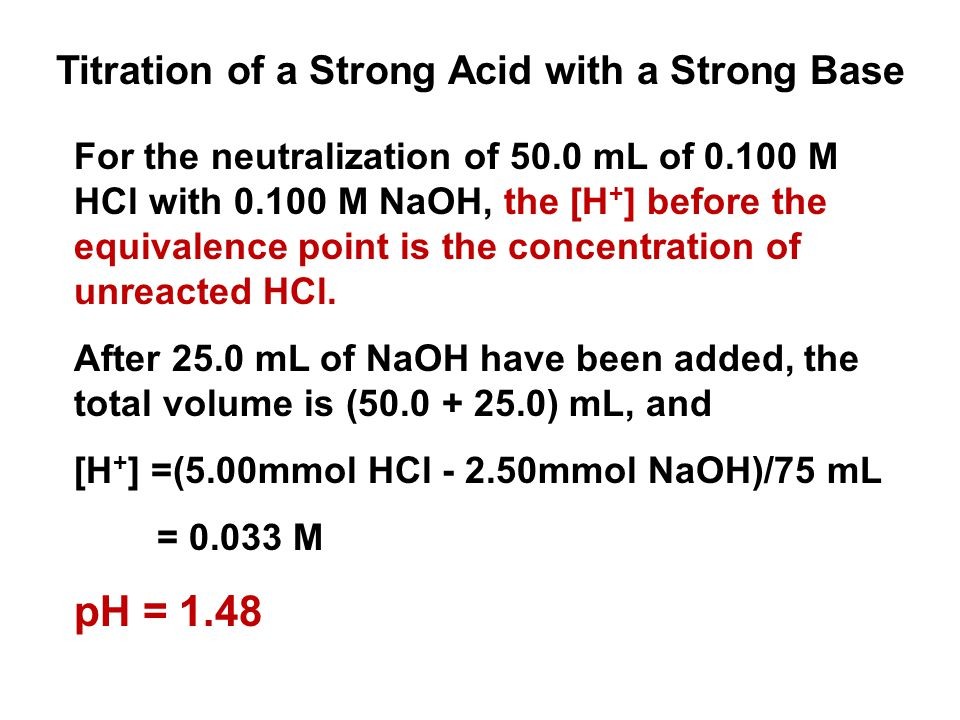 For the neutralization of 50.0 mL of 0.100 M HCl with 0.100 M NaOH, the [H + ] before the equivalence point is the concentration of unreacted HCl. Aft