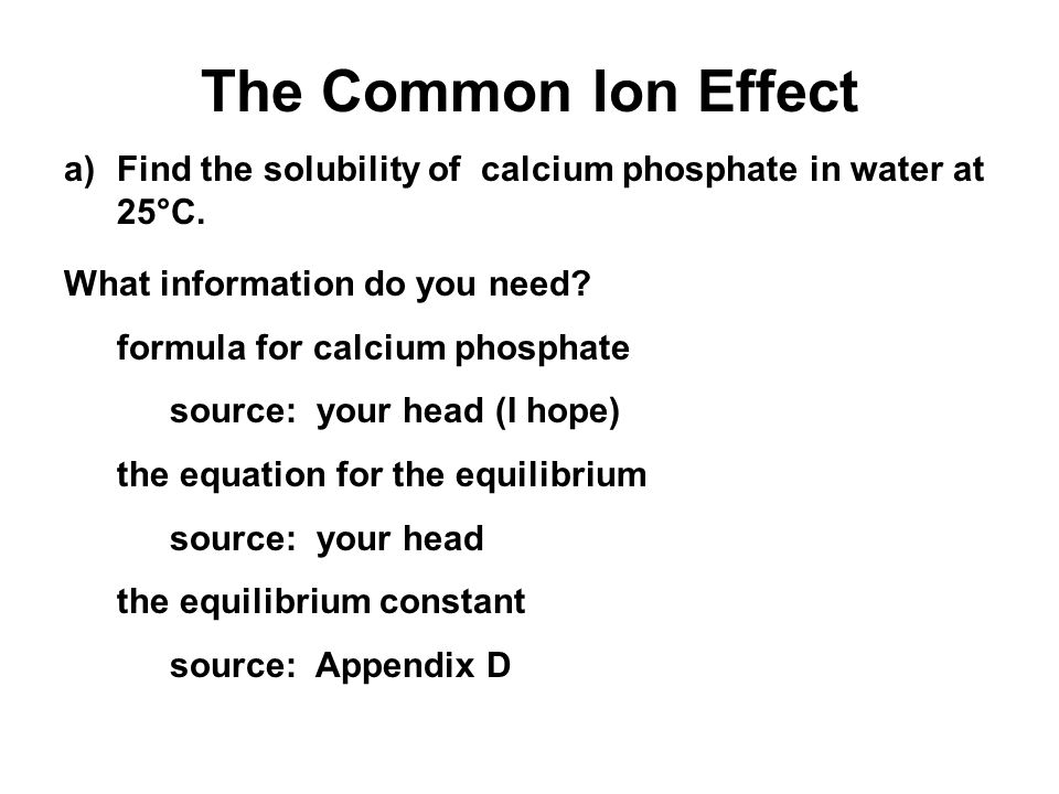 The Common Ion Effect a)Find the solubility of calcium phosphate in water at 25°C. What information do you need? formula for calcium phosphate source: