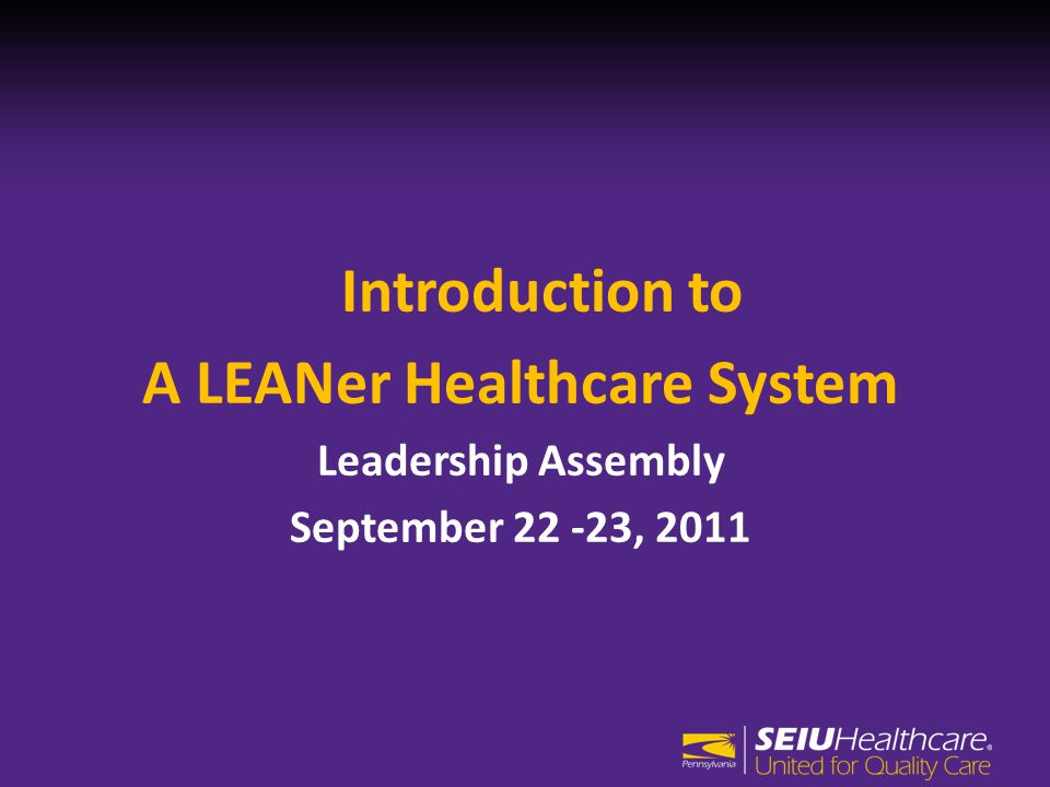 Introduction to A LEANer Healthcare System Leadership Assembly September 22 -23, 2011