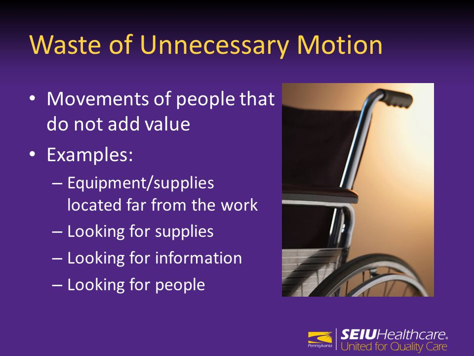 Waste of Unnecessary Motion Movements of people that do not add value Examples: – Equipment/supplies located far from the work – Looking for supplies – Looking for information – Looking for people