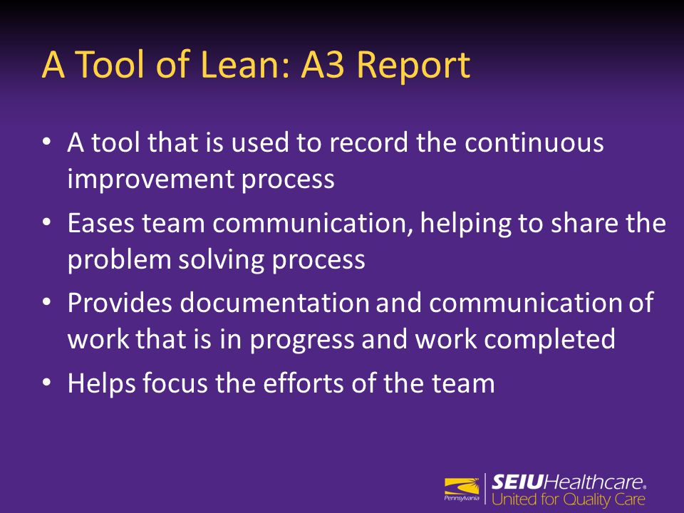 A Tool of Lean: A3 Report A tool that is used to record the continuous improvement process Eases team communication, helping to share the problem solving process Provides documentation and communication of work that is in progress and work completed Helps focus the efforts of the team