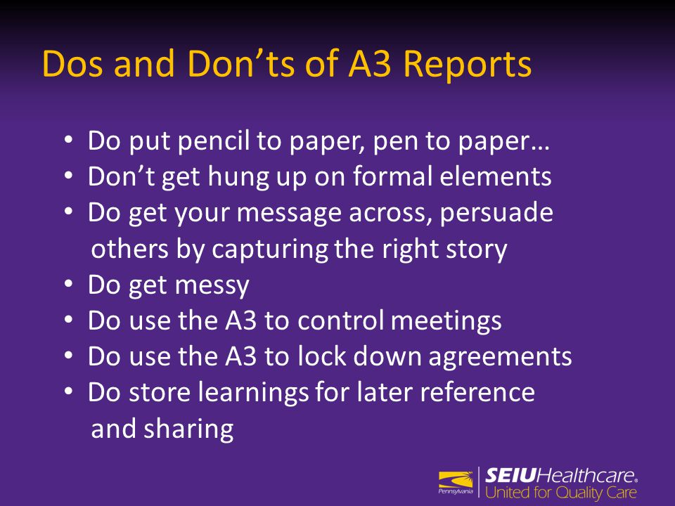 Dos and Don'ts of A3 Reports Do put pencil to paper, pen to paper… Don't get hung up on formal elements Do get your message across, persuade others by capturing the right story Do get messy Do use the A3 to control meetings Do use the A3 to lock down agreements Do store learnings for later reference and sharing
