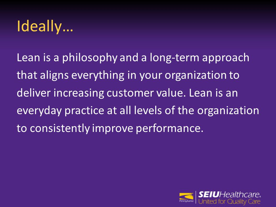 Ideally… Lean is a philosophy and a long-term approach that aligns everything in your organization to deliver increasing customer value.