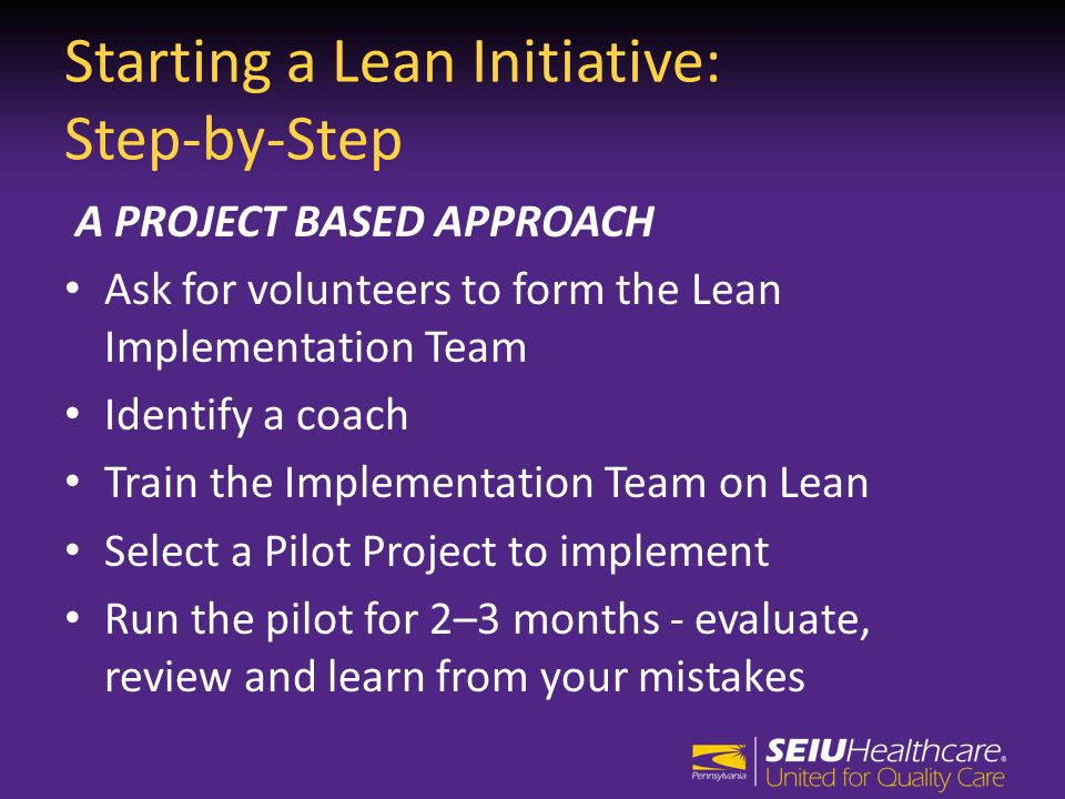 Starting a Lean Initiative: Step-by-Step A PROJECT BASED APPROACH Ask for volunteers to form the Lean Implementation Team Identify a coach Train the Implementation Team on Lean Select a Pilot Project to implement Run the pilot for 2–3 months - evaluate, review and learn from your mistakes