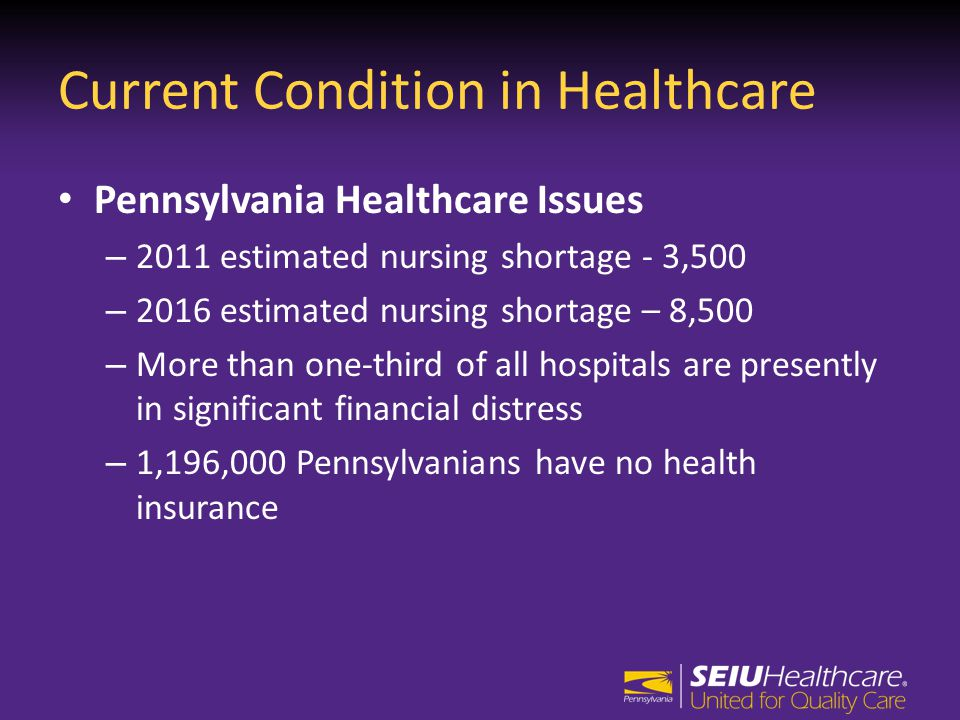 Current Condition in Healthcare Pennsylvania Healthcare Issues – 2011 estimated nursing shortage - 3,500 – 2016 estimated nursing shortage – 8,500 – More than one-third of all hospitals are presently in significant financial distress – 1,196,000 Pennsylvanians have no health insurance