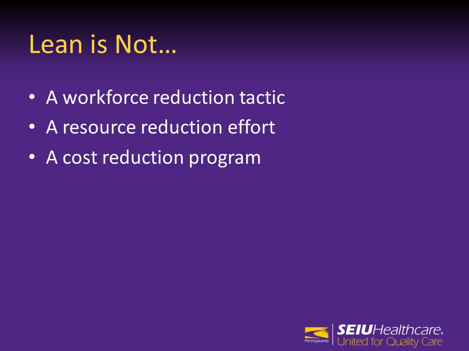 Lean is Not… A workforce reduction tactic A resource reduction effort A cost reduction program