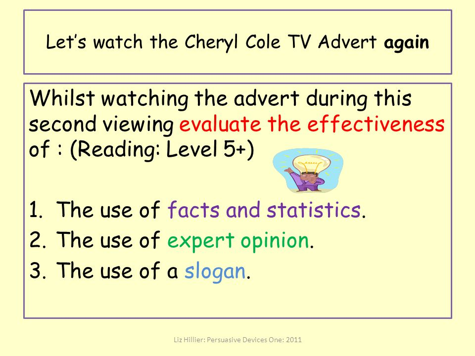 Let's watch the Cheryl Cole TV Advert again Liz Hillier: Persuasive Devices One: 2011 Whilst watching the advert during this second viewing evaluate t