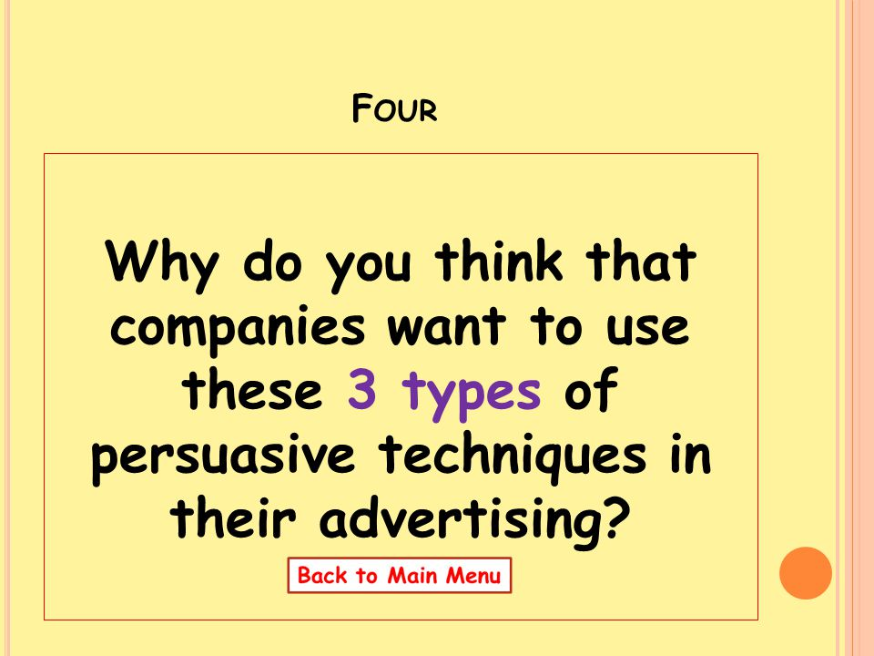 F OUR Why do you think that companies want to use these 3 types of persuasive techniques in their advertising?