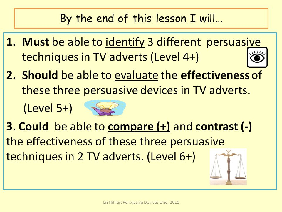 By the end of this lesson I will… 1.Must be able to identify 3 different persuasive techniques in TV adverts (Level 4+) 2.Should be able to evaluate t