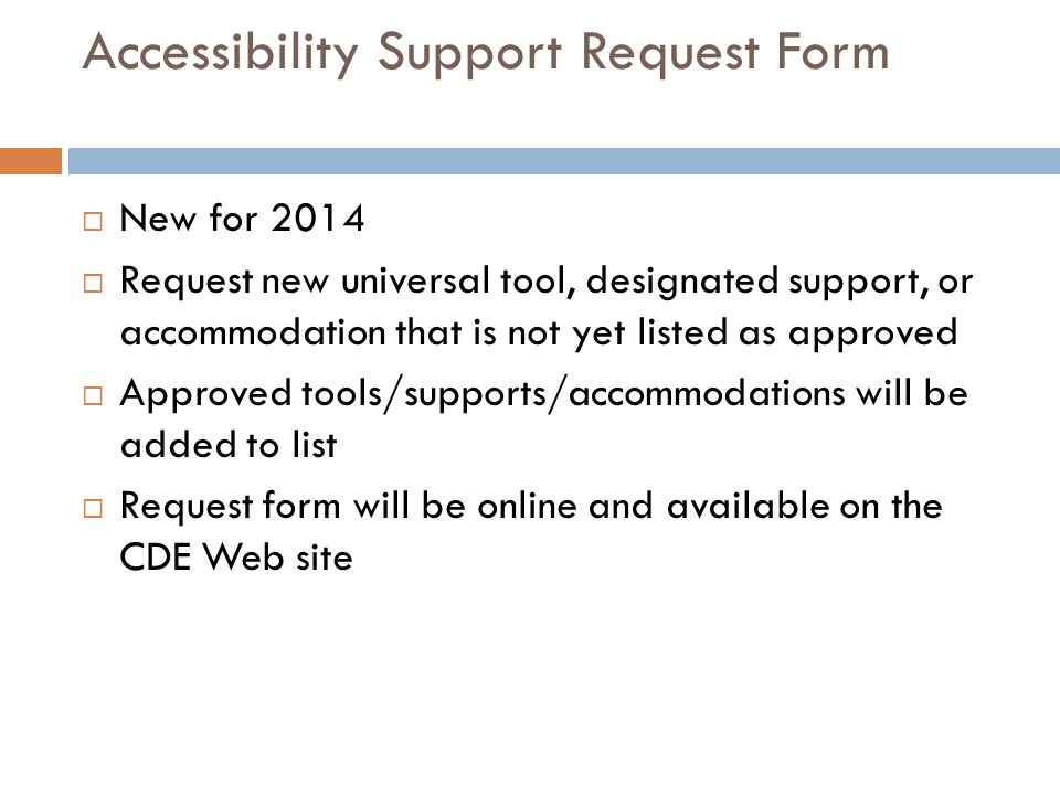 Accessibility Support Request Form  New for 2014  Request new universal tool, designated support, or accommodation that is not yet listed as approved  Approved tools/supports/accommodations will be added to list  Request form will be online and available on the CDE Web site