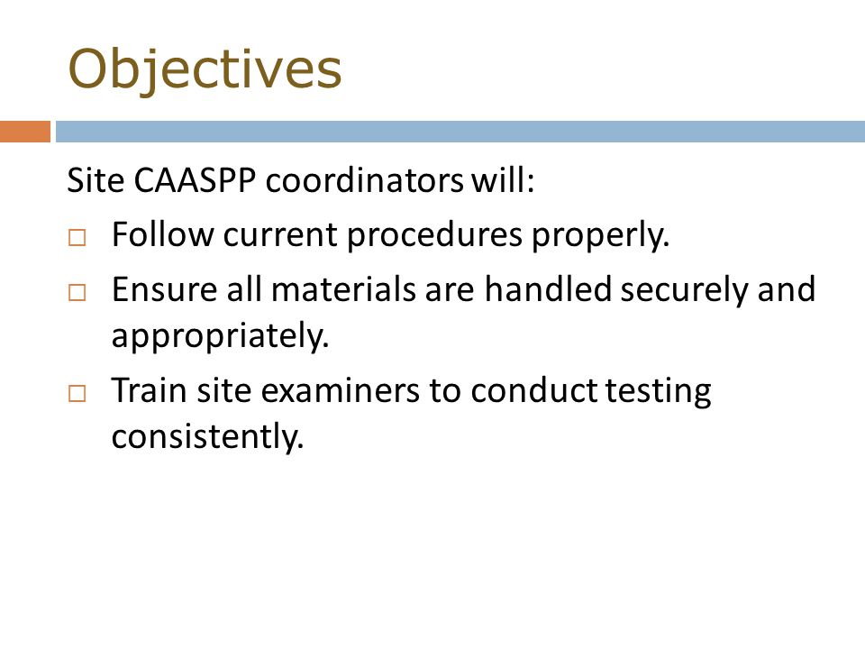 Objectives Site CAASPP coordinators will:  Follow current procedures properly.
