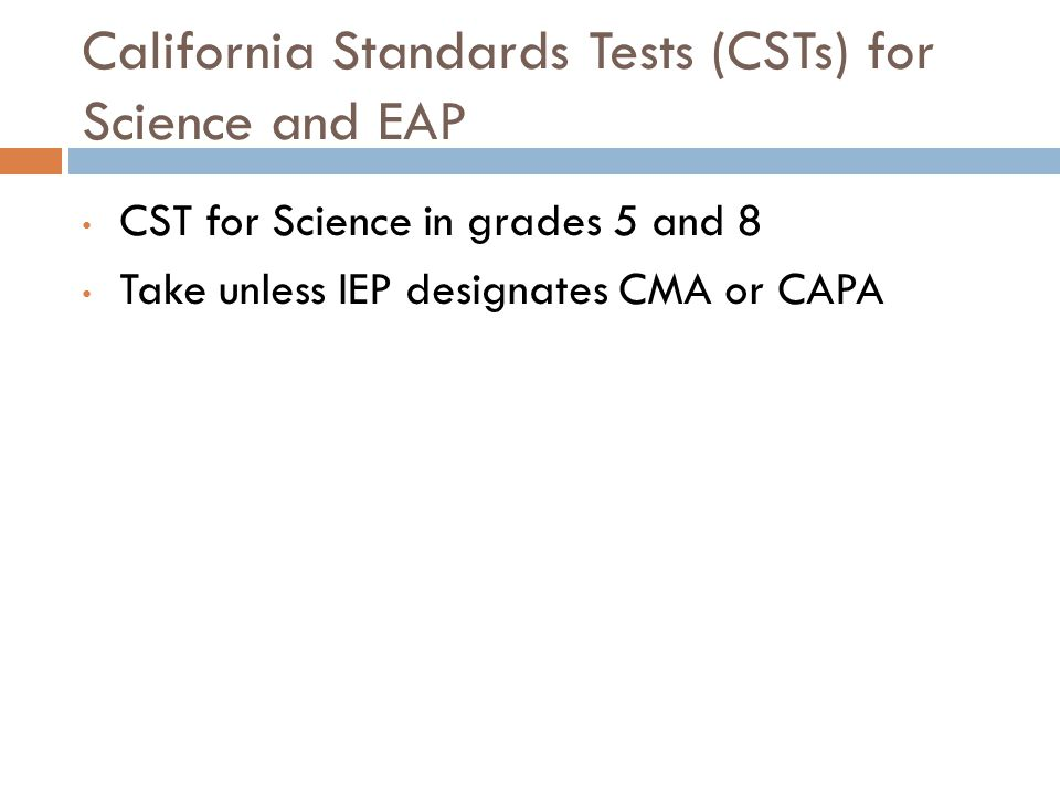 California Standards Tests (CSTs) for Science and EAP CST for Science in grades 5 and 8 Take unless IEP designates CMA or CAPA