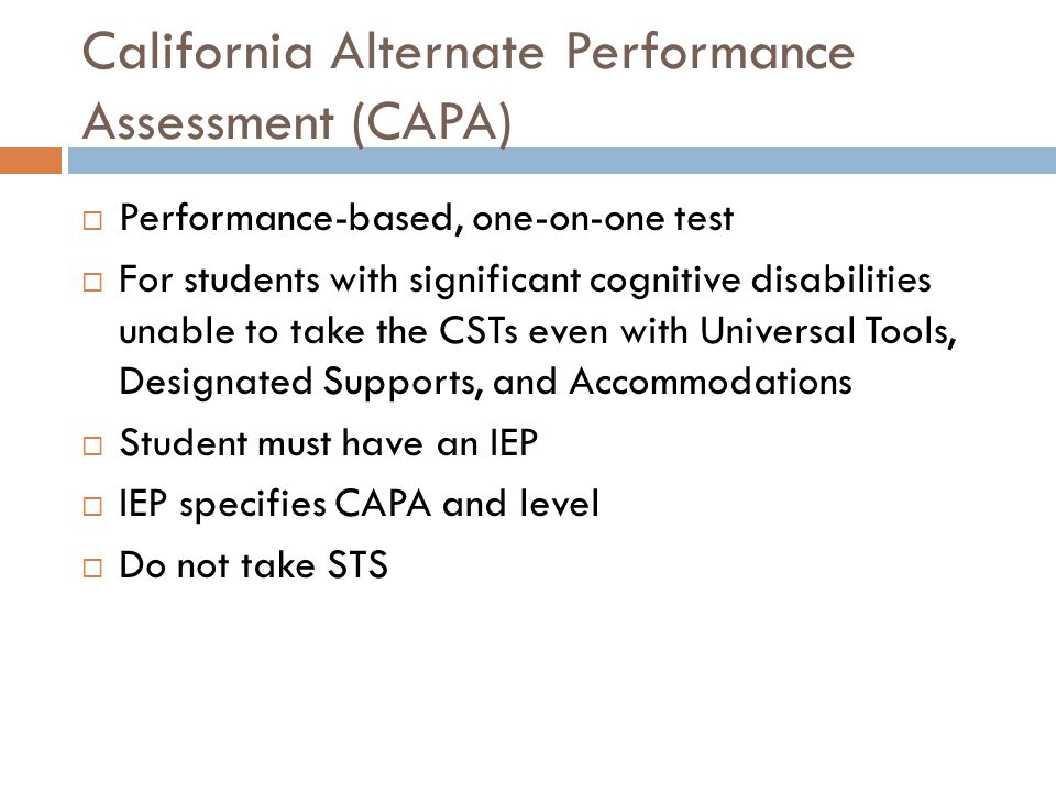 California Alternate Performance Assessment (CAPA)  Performance-based, one-on-one test  For students with significant cognitive disabilities unable to take the CSTs even with Universal Tools, Designated Supports, and Accommodations  Student must have an IEP  IEP specifies CAPA and level  Do not take STS