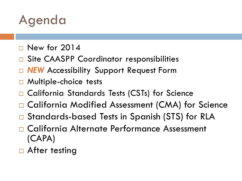 New for 2014  Most paper testing has been eliminated, except:  Grade-level science tests (CST, CMA, CAPA) Grades 5, 8 CAPA ELA and Math Grades 2-8  STS RLA – Bilingual, Immersion grades 2-6  Changes in terminology and titles  STAR Coordinator is now CAASPP Coordinator  Revised Security Agreement and Affidavit  Universal Tools, Designated Supports, and Accommodations  Accessibility Support Request Form