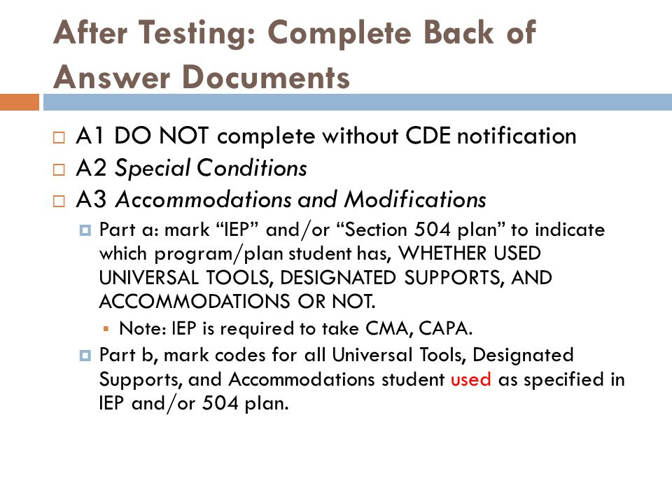 After Testing: Complete Back of Answer Documents  A1 DO NOT complete without CDE notification  A2 Special Conditions  A3 Accommodations and Modifications  Part a: mark IEP and/or Section 504 plan to indicate which program/plan student has, WHETHER USED UNIVERSAL TOOLS, DESIGNATED SUPPORTS, AND ACCOMMODATIONS OR NOT.
