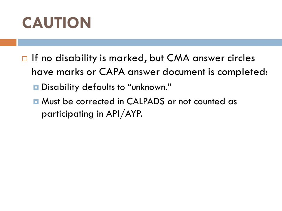 CAUTION  If no disability is marked, but CMA answer circles have marks or CAPA answer document is completed:  Disability defaults to unknown.  Must be corrected in CALPADS or not counted as participating in API/AYP.