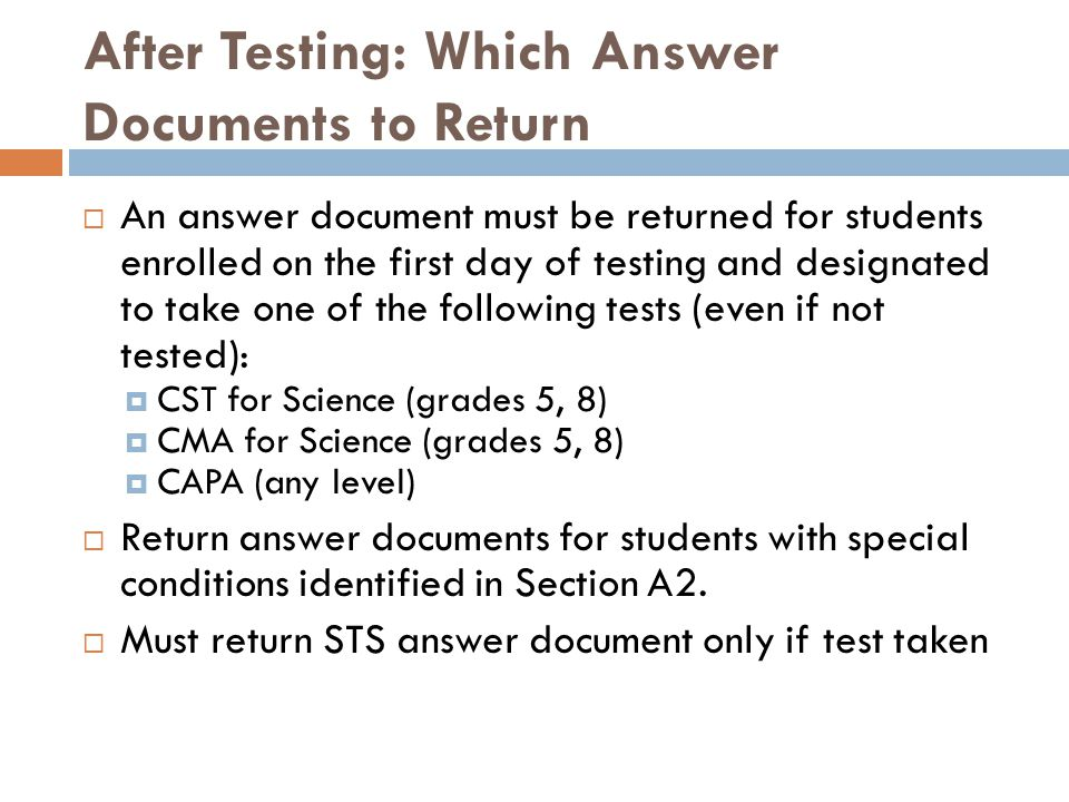 After Testing: Which Answer Documents to Return  An answer document must be returned for students enrolled on the first day of testing and designated to take one of the following tests (even if not tested):  CST for Science (grades 5, 8)  CMA for Science (grades 5, 8)  CAPA (any level)  Return answer documents for students with special conditions identified in Section A2.