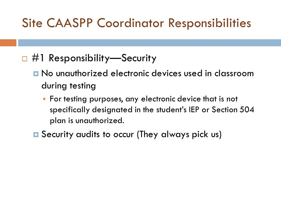 Site CAASPP Coordinator Responsibilities  #1 Responsibility—Security  No unauthorized electronic devices used in classroom during testing  For testing purposes, any electronic device that is not specifically designated in the student's IEP or Section 504 plan is unauthorized.