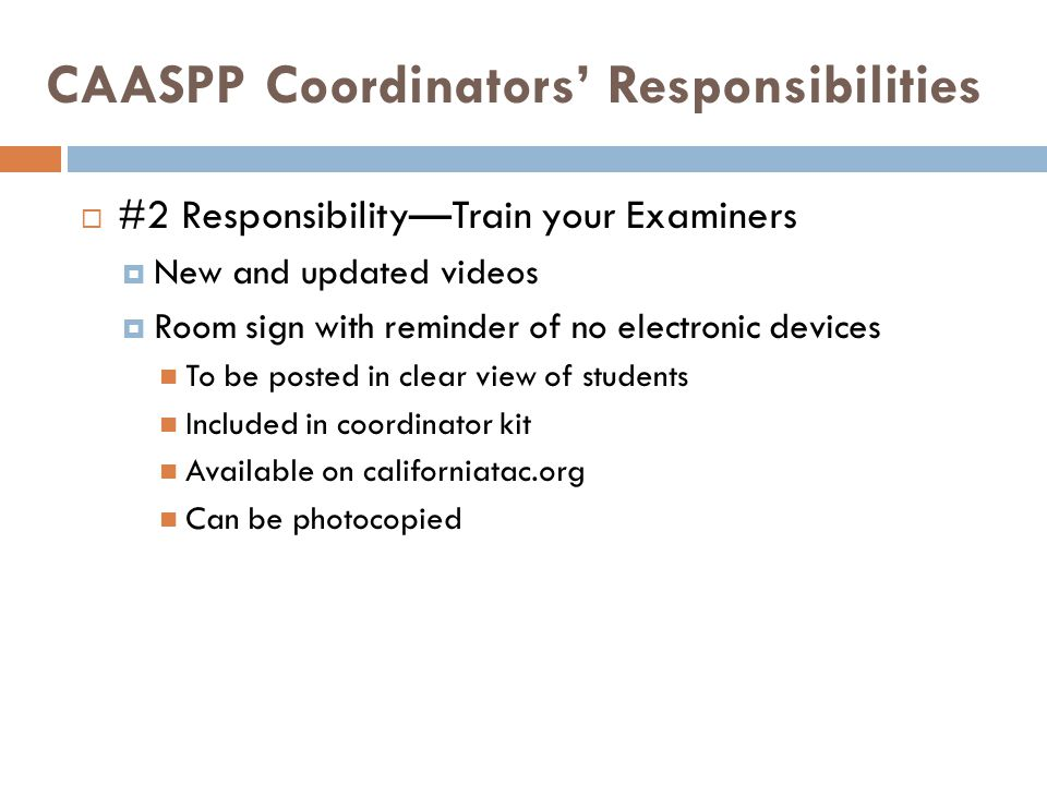CAASPP Coordinators' Responsibilities  #2 Responsibility—Train your Examiners  New and updated videos  Room sign with reminder of no electronic devices To be posted in clear view of students Included in coordinator kit Available on californiatac.org Can be photocopied
