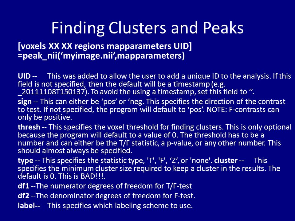 Finding Clusters and Peaks [voxels XX XX regions mapparameters UID] =peak_nii('myimage.nii',mapparameters) UID --This was added to allow the user to a
