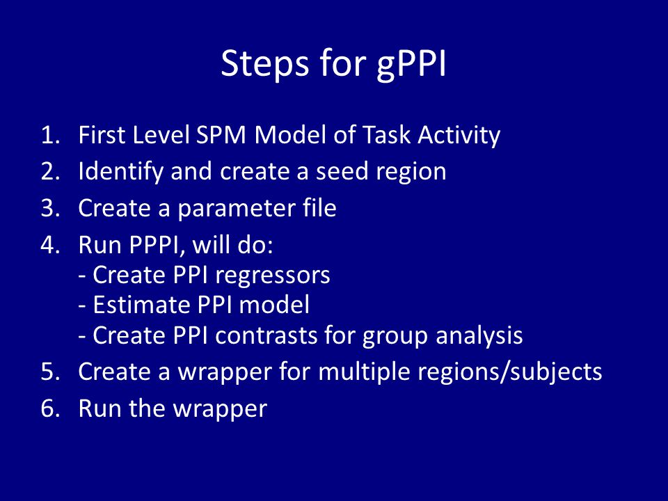 Steps for gPPI 1.First Level SPM Model of Task Activity 2.Identify and create a seed region 3.Create a parameter file 4.Run PPPI, will do: - Create PP